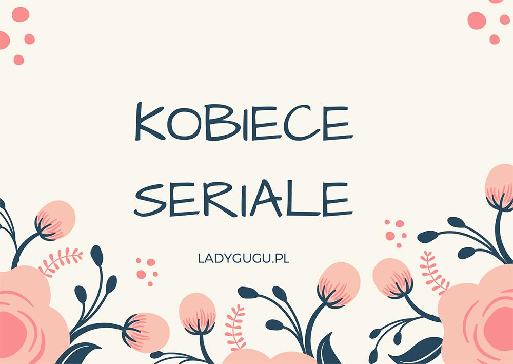 10 najlepszych (NOWYCH) seriali dla kobiet według czytelniczek Ladygugu.pl